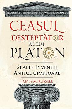 Ceasul desteptator al lui Platon si alte inventii antice uimitoare/James M. Russell imagine elefant.ro 2021-2022