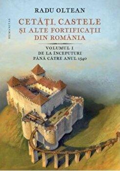 Cetati, castele si alte fortificatii vol I/Radu Olteanu