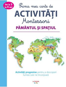 Prima mea carte de activitati Montessori. Pamantul si spatiul. Activitati progresive pentru a descoperi lumea care ne inconjoara/***