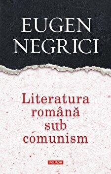 Literatura romana sub comunism. Editia a III-a, revazuta si adaugita/Eugen Negrici imagine