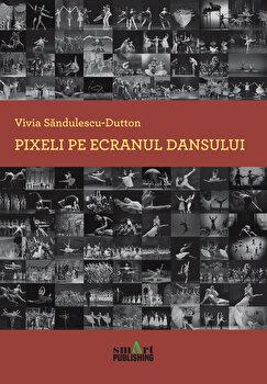 Pixeli pe ecranul dansului/Vivia Sandulescu-Dutton poza cate