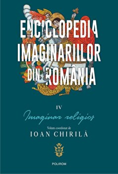 Enciclopedia imaginariilor din Romania. Vol. IV: Imaginar religios/Ioan Chirila imagine elefant.ro 2021-2022