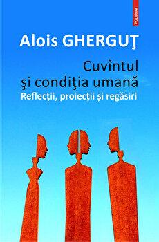 Imagine Cuvintul Si Conditia Umana - Reflectii, Proiectii Regasiri - alois Ghergut