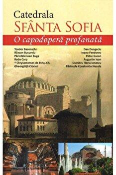 Catedrala Sfanta Sofia - o capodopera profanata/Teodor Baconschi, Razvan Bucuroiu, Ion Buga imagine elefant.ro