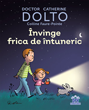 Invinge frica de intuneric - DOLTO/Doctor Catherine Dolto, Colline Faure-Poiree