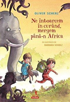 Ne intoarcem in curand, mergem pana-n Africa/Oliver Scherz
