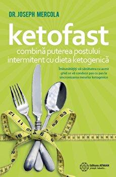 Ketofast. Combina puterea postului intermitent cu dieta ketogenica/Dr. Joseph Mercola imagine elefant.ro 2021-2022