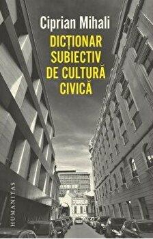 Dictionar subiectiv de cultura civica/Ciprian Mihali imagine elefant.ro 2021-2022
