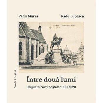 Intre doua lumi. Clujul in carti postale 1900-1920/Radu Lupescu, Radu Marza