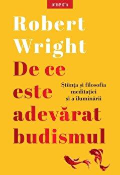 De ce este adevarat budismul. Stiinta si filosofia meditatiei si a iluminarii/Robert Wright poza cate