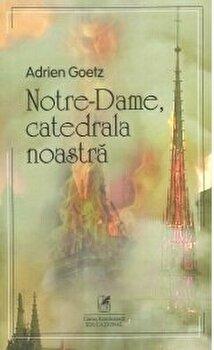 Notre-Dame, catedrala noastra/Adrien Goetz