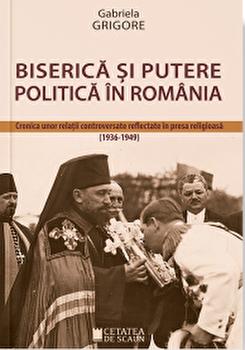 Biserica si putere politica in Romania. Cronica unor relatii controversate reflectate in presa religioasa 1936 - 1949/Gabriela Grigore