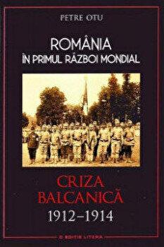 Romania in primul Razboi Mondial. Criza balcanica 1912 - 1914/Petre Otu
