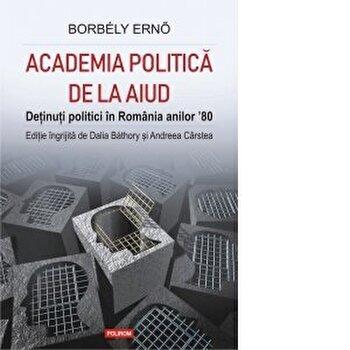 Academia politica de la Aiud. Detinuti politici in Romania anilor 80/Borbely Erno , Dalia Bathory , Andreea Carstea imagine
