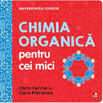 Universitatea copiilor. Chimia organica pentru copii mici/Chris Ferrie