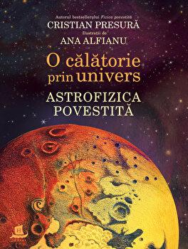 O calatorie prin univers. Astrofizica povestita/Cristian Presura
