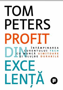 Profit din excelenta. Intampinarea curentului tech cu munca uimitoare si slujbe durabile/Tom Peters imagine elefant.ro