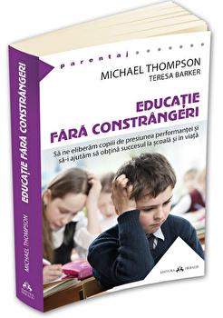 Educatie fara constrangeri - Sa ne eliberam copiii de presiunea performantei si sa-i ajutam sa obtina succesul la scoala si in viata/Michael Thompson imagine elefant.ro 2021-2022