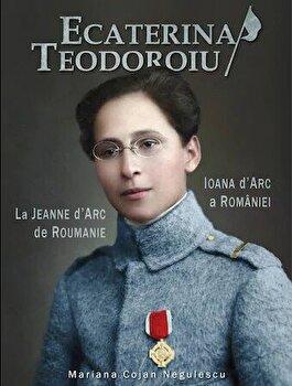 Ecaterina Teodoroiu. Ioana d'Arc a Romaniei. La Jeanne d'Arc de Roumanie/Mariana Cojan Negulescu