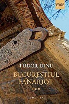 Bucurestiul fanariot. Viata cotidiana, divertisment, cultura. Volumul III/Tudor Dinu
