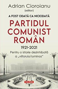A fost odata ca niciodata. Partidul Comunist Roman (1921-2021). Pentru o istorie dezinhibata a viitorului luminos/Adrian Cioroianu