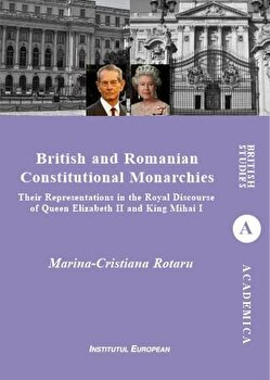 British and Romanian Constitutional Monarchies - Their Representations in the Royal Discourse of Queen Elizabeth II and King Mihai I/Cristiana-Marina Rotaru imagine elefant.ro 2021-2022