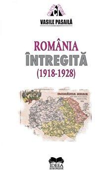 Romania intregita 1918-1928. Aspecte ale consolidarii statale/Vasile Pasaila