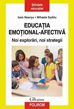Educatia emotional-afectiva. Noi explorari, noi strategii/Ioan Neacsu, Mihaela Suditu imagine elefant.ro 2021-2022