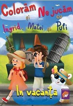 Coloram si ne jucam cu Ingrid, Matei si Pufi. (volumul 4). In vacanta/Ioana Cristina Vladoiu