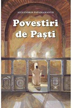 Povestiri de Pasti. Editia a doua/Alexandros Papadiamantis imagine elefant.ro