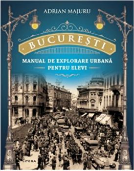 Bucuresti. Manual de explorare urbana pentru elevi/Adrian Majuru