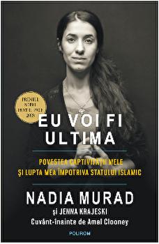 Eu voi fi ultima. Povestea captivitatii mele si lupta mea impotriva Statului Islamic/Nadia Murad , Jenna Krajeski , Amal Clooney