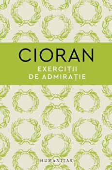 Exercitii de admiratie/Emil Cioran imagine elefant.ro