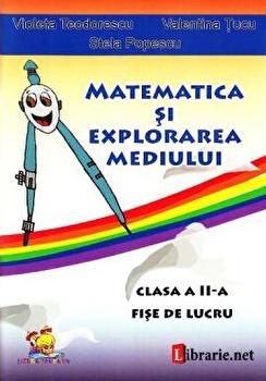 Matematica si explorarea mediului - clasa a II-a. Fise de lucru. Ed. 2016/Violeta Teodorescu, Valentina Tucu, Stela Popescu