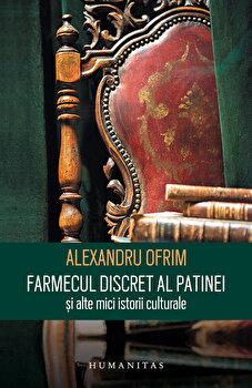 Farmecul discret al patinei si alte mici istorii culturale/Alexandru Ofrim imagine