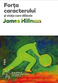 Forta caracterului si viata care dainuie-James Hillman imagine