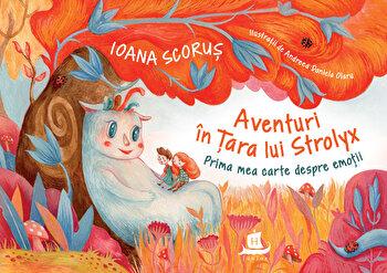 Aventuri in tara lui Strolyx- Prima mea carte despre emotii/Ioana Scorus