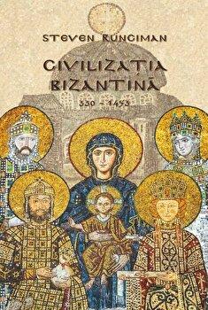 Civilizatia bizantina - 330-1453/Steven Runciman imagine elefant.ro
