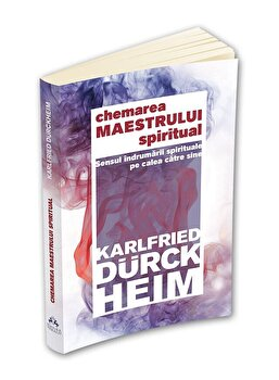 Chemarea Maestrului Spiritual - Sensul indrumarii spirituale pe calea catre Sine/Karlfried Graf Durckheim poza cate