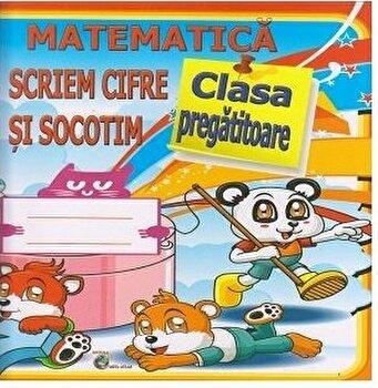 Matematica. Scriem Cifre si Socotim. Clasa pregatitoare/Daniela Costan imagine elefant.ro