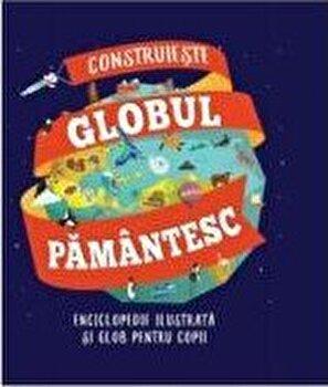 Construieste globul pamantesc. Enciclopedie ilustrata si glob pentru copii/*** imagine elefant.ro 2021-2022