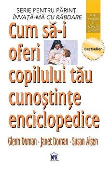 Cum sa-i oferi copilului tau cunostinte enciclopedice/Glenn Doman, Janet Doman, Susan Aisen imagine elefant.ro 2021-2022