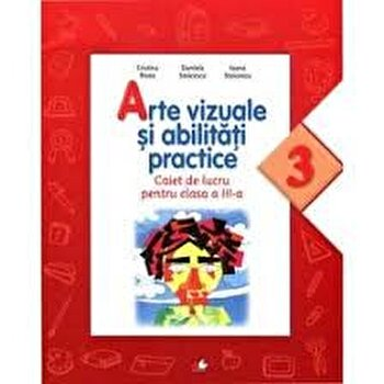 Arte vizuale si abilitati practice. Caiet de lucru pentru clasa a III-a/Cristina Rizea, Daniela Stoicescu, Ioana Stoicescu