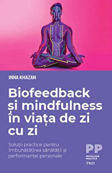 Biofeedback si mindfulness in viata de zi cu zi. Solutii practice pentru imbunatatirea sanatatii si performantei personale/Inna Khazan imagine
