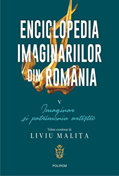 Enciclopedia imaginariilor din Romania. Vol. V: Imaginar si patrimoniu artistic/Liviu Malita imagine elefant.ro 2021-2022