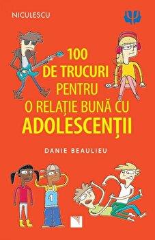 100 de trucuri pentru o relatie buna cu adolescentii/Danie Beaulieu imagine