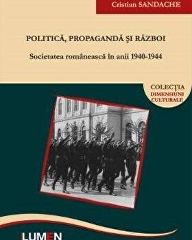 Politica, propaganda si razboi. Societatea romaneasca in anii 1940-1944/Cristian Sandache