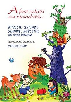 A fost odata ca niciodata... Povesti, legende, snoave, povestiri din lumea intreaga/Vitalie Filip imagine elefant.ro 2021-2022