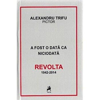 Imagine A Fost Odata Ca Niciodata Revolta 1942-2014 - alexandru Trifu