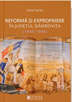 Reforma si expropriere in judetul Dambovita 1945 - 1949/Ionut Iurea